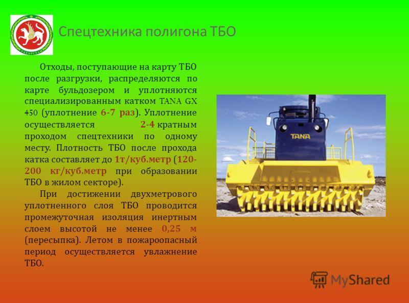 Спецтехника полигона ТБО Отходы, поступающие на карту ТБО после разгрузки, распределяются по карте бульдозером и уплотняются специализированным катком TANA GX 450 ( уплотнение 6-7 раз ). Уплотнение осуществляется 2-4 кратным проходом спецтехники по о
