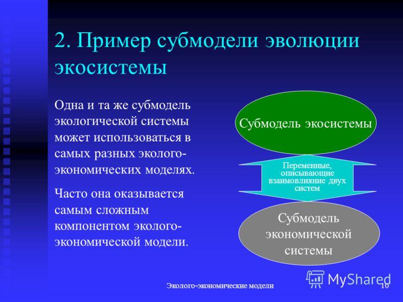 Эколого-экономические модели10 2. Пример субмодели эволюции экосистемы Субмодель экосистемы Субмодель экономической системы Переменные, описывающие взаимовлияние двух систем Одна и та же субмодель экологической системы может использоваться в самых ра