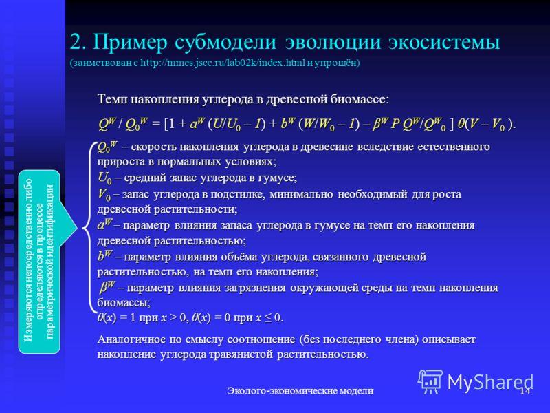 Эколого-экономические модели14 2. Пример субмодели эволюции экосистемы (заимствован с http://mmes.jscc.ru/lab02k/index.html и упрощён) Темп накопления углерода в древесной биомассе: Q W Q 0 W = [1 + a W (U/U 0 – 1) + b W (W/W 0 – 1) – β W P Q W /Q W