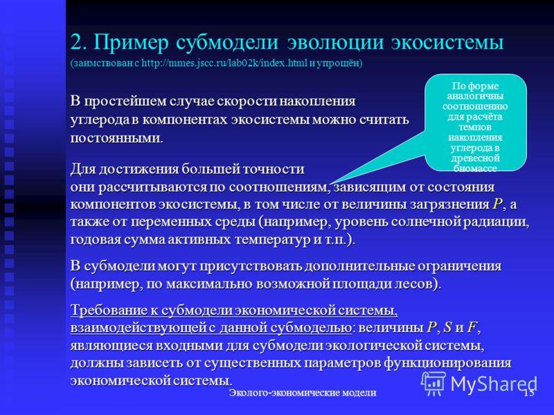 Эколого-экономические модели15 2. Пример субмодели эволюции экосистемы (заимствован с http://mmes.jscc.ru/lab02k/index.html и упрощён) В простейшем случае скорости накопления углерода в компонентах экосистемы можно считать постоянными. По форме анало