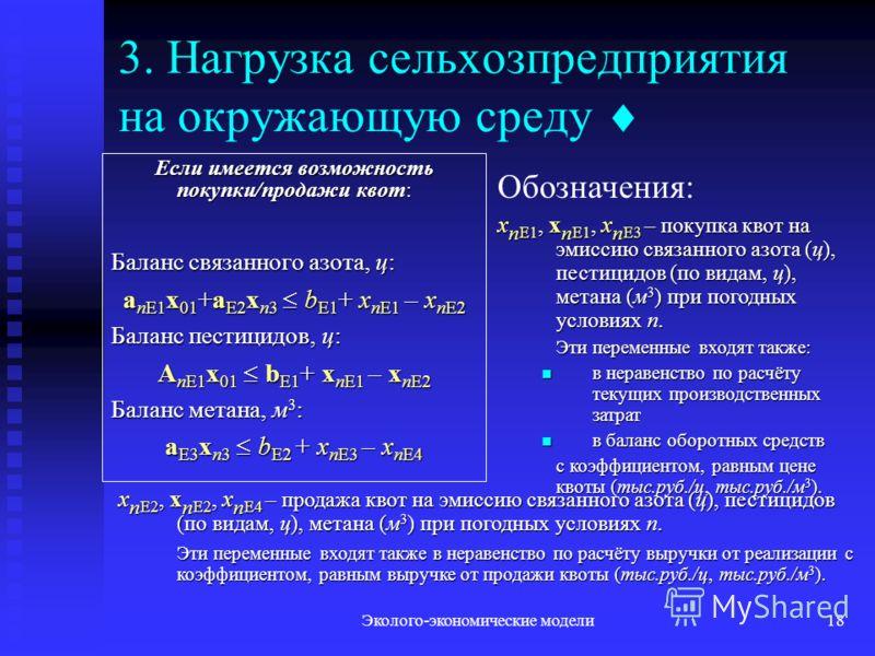 Эколого-экономические модели18 3. Нагрузка сельхозпредприятия на окружающую среду Если имеется возможность покупки/продажи квот: Баланс связанного азота, ц: a nE1 x 01 +a E2 x n3 b E1 + x nE1 – x nE2 Баланс пестицидов, ц: A nE1 x 01 b E1 + x nE1 – x