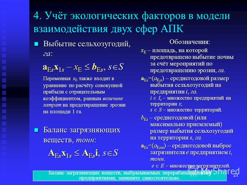 Эколого-экономические модели21 4. Учёт экологических факторов в модели взаимодействия двух сфер АПК Выбытие сельхозугодий, га: Выбытие сельхозугодий, га: a Es x 1s – x E b Es, s S Переменная x E также входит в уравнение по расчёту совокупной прибыли
