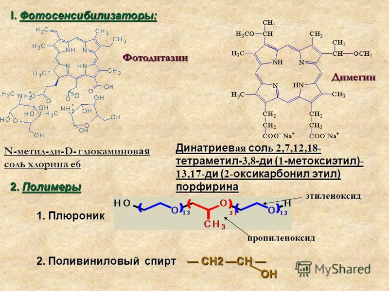 Димегин Фотодитазин Динатриев ая сол ь 2,7,12,18- тетраметил- 3,8 -ди ( 1 -метоксиэтил) - 13,17- ди ( 2- оксикарбонил этил) порфирина N-метил-ди-D- глюкаминов ая сол ь хлорина е6 I. Фотосенсибилизаторы: 2. Полимеры этиленоксид пропиленоксид Поливинил