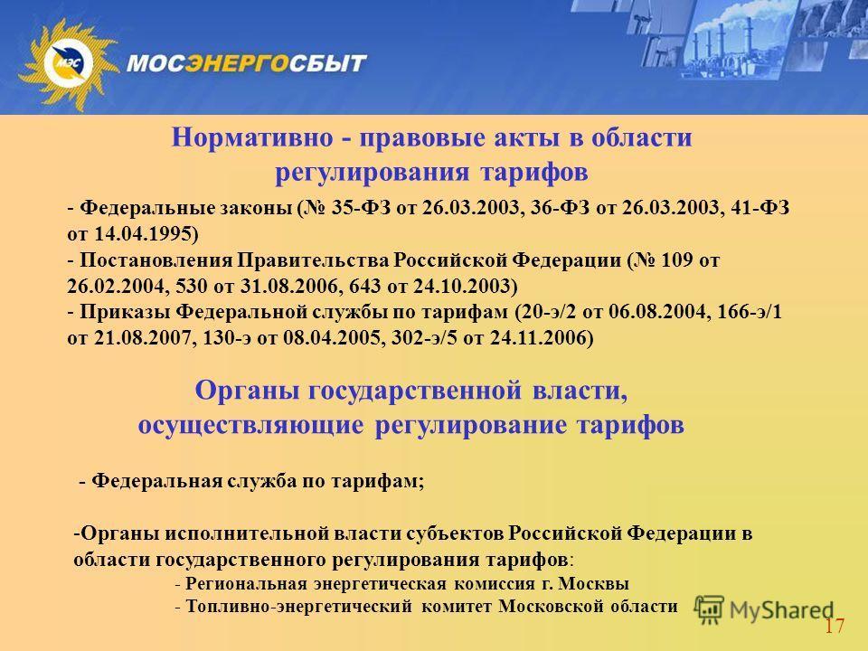 17 Нормативно - правовые акты в области регулирования тарифов - Федеральные законы ( 35-ФЗ от 26.03.2003, 36-ФЗ от 26.03.2003, 41-ФЗ от 14.04.1995) - Постановления Правительства Российской Федерации ( 109 от 26.02.2004, 530 от 31.08.2006, 643 от 24.1