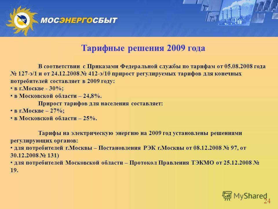 24 Тарифные решения 2009 года В соответствии с Приказами Федеральной службы по тарифам от 05.08.2008 года 127-э/1 и от 24.12.2008 412-э/10 прирост регулируемых тарифов для конечных потребителей составляет в 2009 году: в г.Москве - 30%; в Московской о