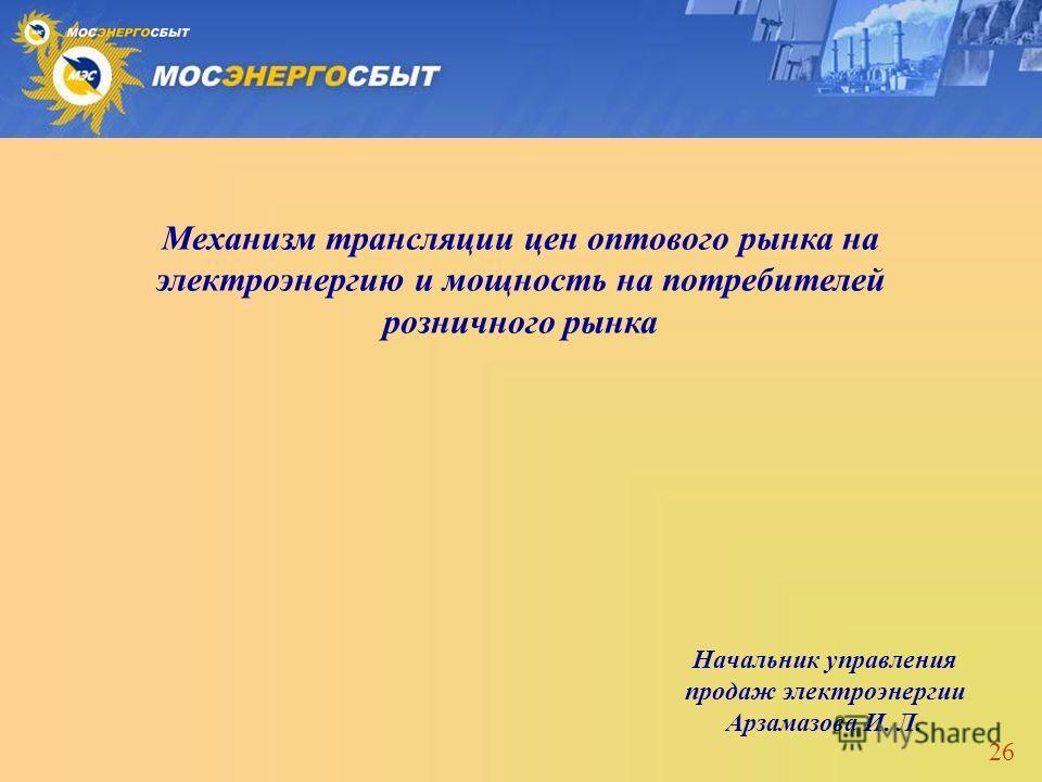 26 Начальник управления продаж электроэнергии Арзамазова И. Л. Механизм трансляции цен оптового рынка на электроэнергию и мощность на потребителей розничного рынка