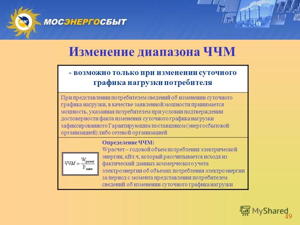 49 Изменение диапазона ЧЧМ - возможно только при изменении суточного графика нагрузки потребителя При представлении потребителем сведений об изменении суточного графика нагрузки, в качестве заявленной мощности принимается мощность, указанная потребит