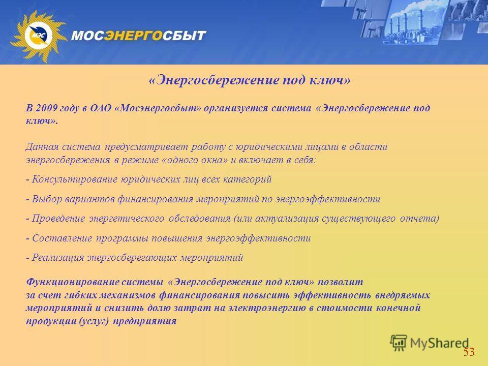 53 «Энергосбережение под ключ» В 2009 году в ОАО «Мосэнергосбыт» организуется система «Энергосбережение под ключ». Данная система предусматривает работу с юридическими лицами в области энергосбережения в режиме «одного окна» и включает в себя: - Конс