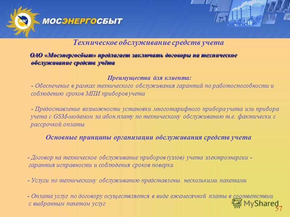 57 Техническое обслуживание средств учета ОАО «Мосэнергосбыт» предлагает заключать договоры на техническое обслуживание средств учёта Преимущества для клиента: - Обеспечение в рамках технического обслуживания гарантий по работоспособности и соблюдени