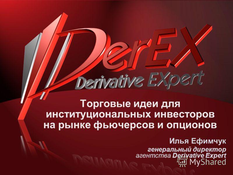 Торговые идеи для институциональных инвесторов на рынке фьючерсов и опционов Илья Ефимчук генеральный директор агентства Derivative Expert