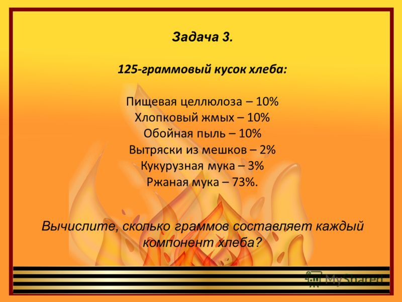Задача 3. 125-граммовый кусок хлеба: Пищевая целлюлоза – 10% Хлопковый жмых – 10% Обойная пыль – 10% Вытряски из мешков – 2% Кукурузная мука – 3% Ржаная мука – 73%. Вычислите, сколько граммов составляет каждый компонент хлеба?