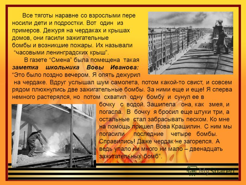 Все тяготы наравне со взрослыми пере носили дети и подростки. Вот один из примеров. Дежуря на чердаках и крышах домов, они гасили зажигательные бомбы и возникшие пожары. Их называли часовыми ленинградских крыш. В газете Смена была помещена такая заме