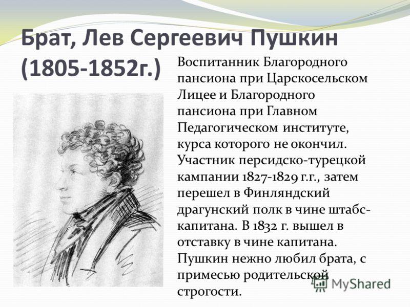 Брат, Лев Сергеевич Пушкин (1805-1852г.) Воспитанник Благородного пансиона при Царскосельском Лицее и Благородного пансиона при Главном Педагогическом институте, курса которого не окончил. Участник персидско-турецкой кампании 1827-1829 г.г., затем пе