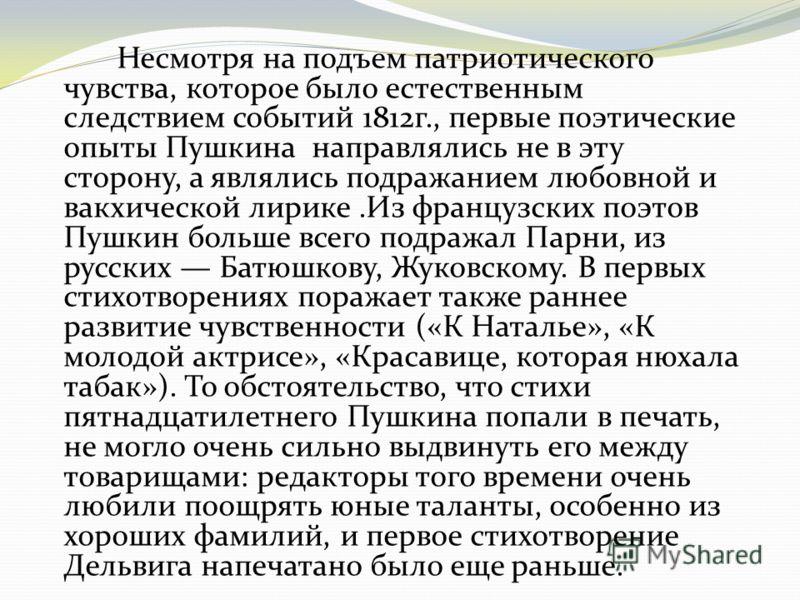 Несмотря на подъем патриотического чувства, которое было естественным следствием событий 1812г., первые поэтические опыты Пушкина направлялись не в эту сторону, а являлись подражанием любовной и вакхической лирике.Из французских поэтов Пушкин больше