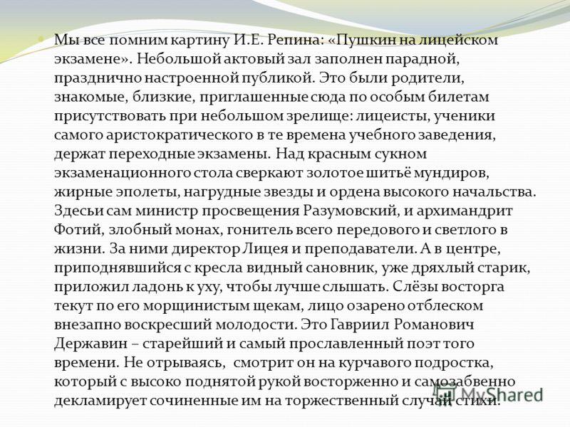 Мы все помним картину И.Е. Репина: «Пушкин на лицейском экзамене». Небольшой актовый зал заполнен парадной, празднично настроенной публикой. Это были родители, знакомые, близкие, приглашенные сюда по особым билетам присутствовать при небольшом зрелищ