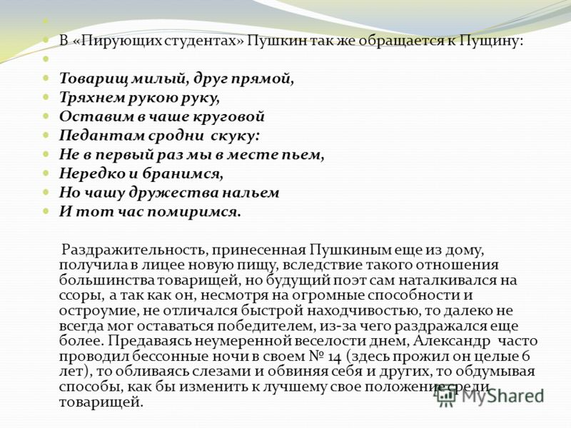 В «Пирующих студентах» Пушкин так же обращается к Пущину: Товарищ милый, друг прямой, Тряхнем рукою руку, Оставим в чаше круговой Педантам сродни скуку: Не в первый раз мы в месте пьем, Нередко и бранимся, Но чашу дружества нальем И тот час помиримся
