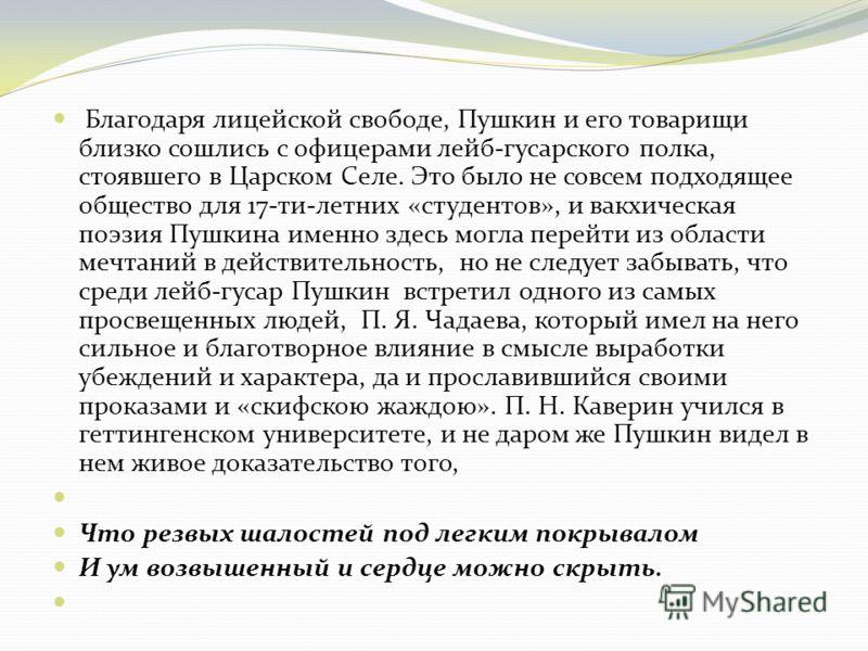 Благодаря лицейской свободе, Пушкин и его товарищи близко сошлись с офицерами лейб-гусарского полка, стоявшего в Царском Селе. Это было не совсем подходящее общество для 17-ти-летних «студентов», и вакхическая поэзия Пушкина именно здесь могла перейт
