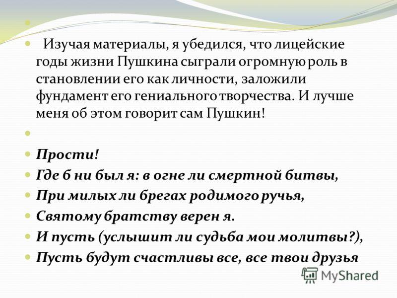 Изучая материалы, я убедился, что лицейские годы жизни Пушкина сыграли огромную роль в становлении его как личности, заложили фундамент его гениального творчества. И лучше меня об этом говорит сам Пушкин! Прости! Где б ни был я: в огне ли смертной би