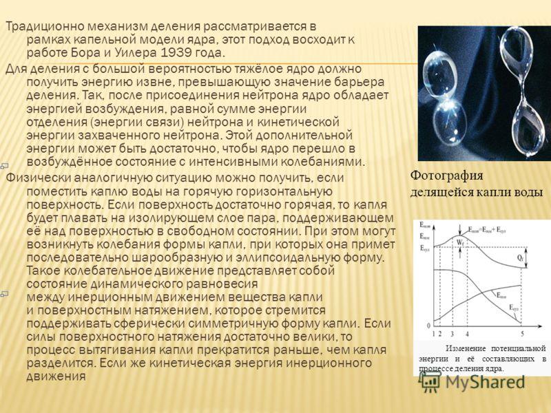 Традиционно механизм деления рассматривается в рамках капельной модели ядра, этот подход восходит к работе Бора и Уилера 1939 года. Для деления с большой вероятностью тяжёлое ядро должно получить энергию извне, превышающую значение барьера деления. Т