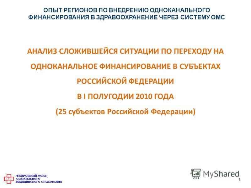 АНАЛИЗ СЛОЖИВШЕЙСЯ СИТУАЦИИ ПО ПЕРЕХОДУ НА ОДНОКАНАЛЬНОЕ ФИНАНСИРОВАНИЕ В СУБЪЕКТАХ РОССИЙСКОЙ ФЕДЕРАЦИИ В I ПОЛУГОДИИ 2010 ГОДА (25 субъектов Российской Федерации) ОПЫТ РЕГИОНОВ ПО ВНЕДРЕНИЮ ОДНОКАНАЛЬНОГО ФИНАНСИРОВАНИЯ В ЗДРАВООХРАНЕНИЕ ЧЕРЕЗ СИСТ