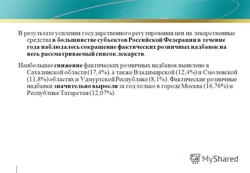 В результате усиления государственного регулирования цен на лекарственные средства в большинстве субъектов Российской Федерации в течение года наблюдалось сокращение фактических розничных надбавок на весь рассматриваемый список лекарств. Наибольшее с