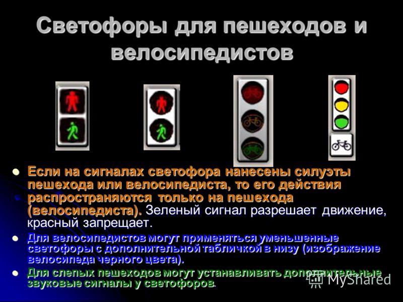Светофоры для пешеходов и велосипедистов Если на сигналах светофора нанесены силуэты пешехода или велосипедиста, то его действия распространяются только на пешехода (велосипедиста). Зеленый сигнал разрешает движение, красный запрещает. Если на сигнал