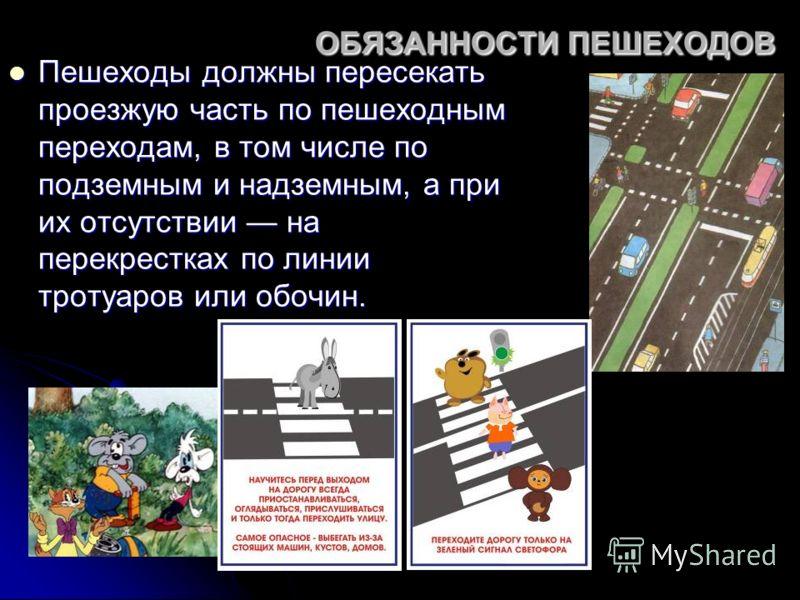 ОБЯЗАННОСТИ ПЕШЕХОДОВ Пешеходы должны пересекать проезжую часть по пешеходным переходам, в том числе по подземным и надземным, а при их отсутствии на перекрестках по линии тротуаров или обочин. Пешеходы должны пересекать проезжую часть по пешеходным