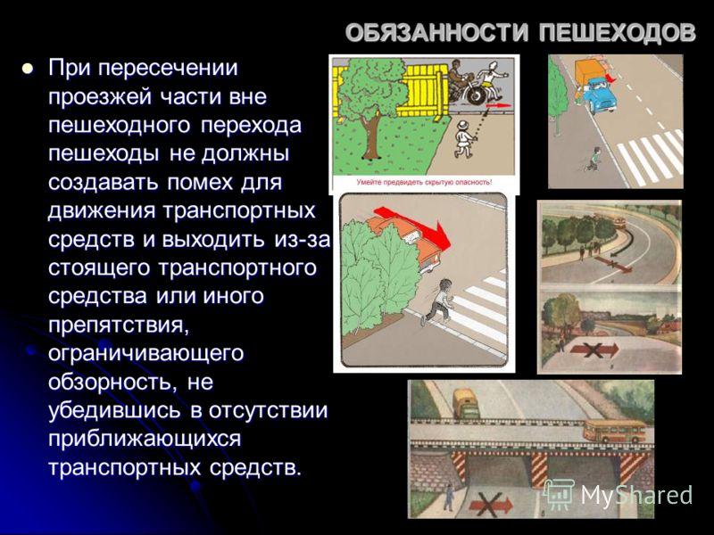 ОБЯЗАННОСТИ ПЕШЕХОДОВ При пересечении проезжей части вне пешеходного перехода пешеходы не должны создавать помех для движения транспортных средств и выходить из-за стоящего транспортного средства или иного препятствия, ограничивающего обзорность, не