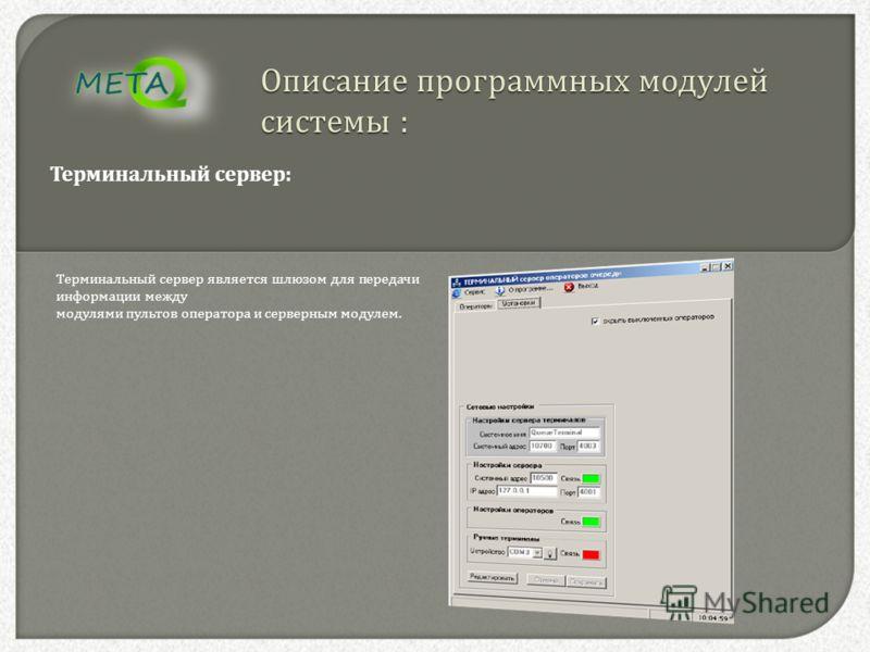 Описание программных модулей системы : Терминальный сервер : Терминальный сервер является шлюзом для передачи информации между модулями пультов оператора и серверным модулем.