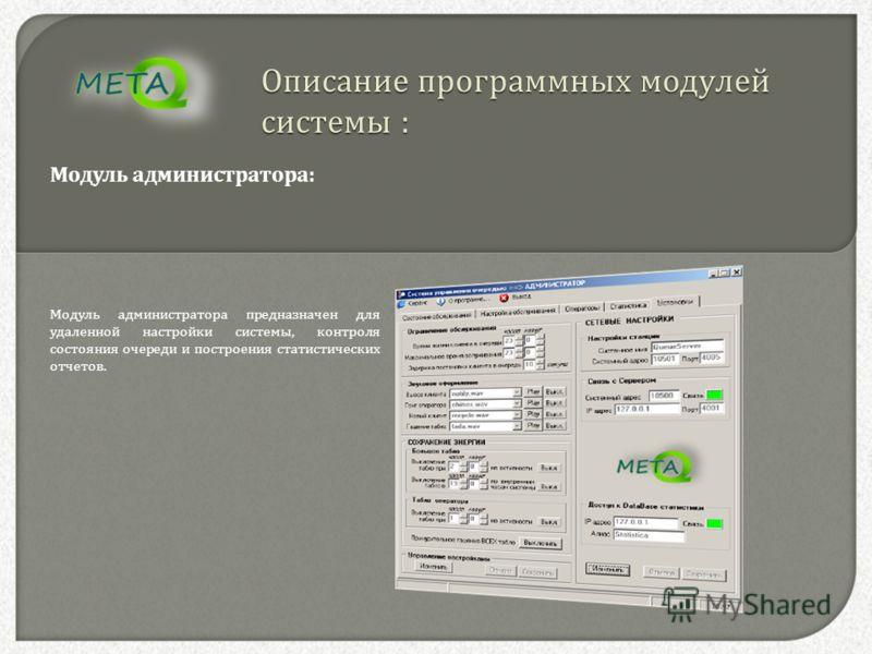 Описание программных модулей системы : Модуль администратора : Модуль администратора предназначен для удаленной настройки системы, контроля состояния очереди и построения статистических отчетов.