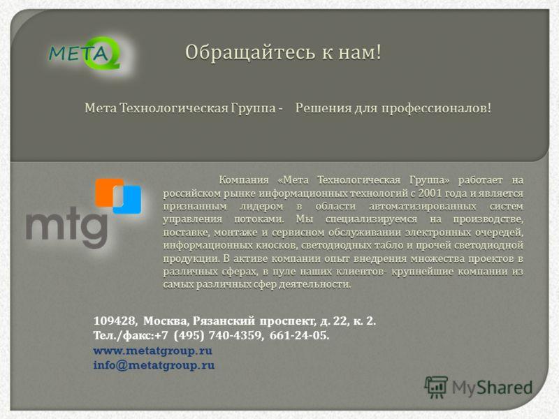 Компания « Мета Технологическая Группа » работает на российском рынке информационных технологий с 2001 года и является признанным лидером в области автоматизированных систем управления потоками. Мы специализируемся на производстве, поставке, монтаже