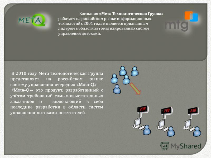 Компания « Мета Технологическая Группа » работает на российском рынке информационных технологий с 2001 года и является признанным лидером в области автоматизированных систем управления потоками. В 2010 году Мета Технологическая Группа представляет на