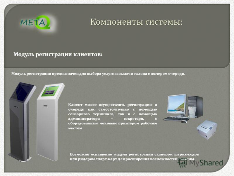Компоненты системы : Модуль регистрации клиентов : Клиент может осуществлять регистрацию в очередь как самостоятельно с помощью сенсорного терминала, так и с помощью администратора – секретаря, с оборудованным чековым принтером рабочим местом Модуль