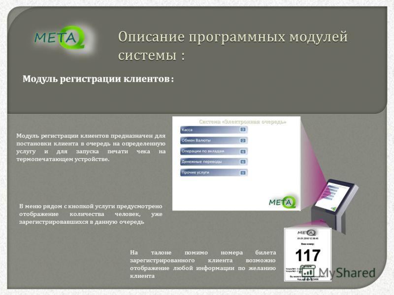 Описание программных модулей системы : Модуль регистрации клиентов : Модуль регистрации клиентов предназначен для постановки клиента в очередь на определенную услугу и для запуска печати чека на термопечатающем устройстве. В меню рядом с кнопкой услу
