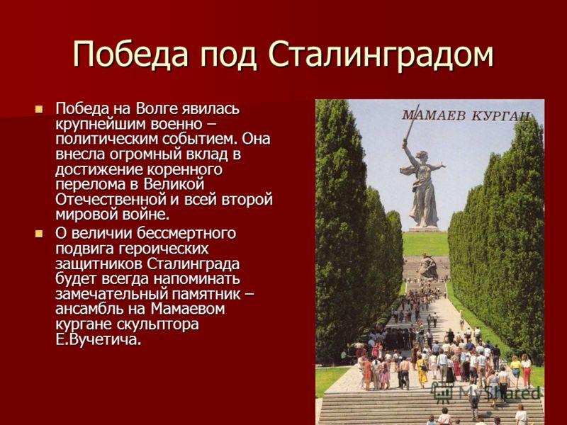 Победа под Сталинградом Победа на Волге явилась крупнейшим военно – политическим событием. Она внесла огромный вклад в достижение коренного перелома в Великой Отечественной и всей второй мировой войне. Победа на Волге явилась крупнейшим военно – поли