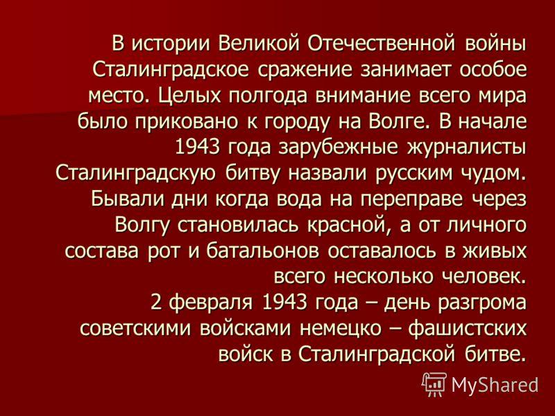 В истории Великой Отечественной войны Сталинградское сражение занимает особое место. Целых полгода внимание всего мира было приковано к городу на Волге. В начале 1943 года зарубежные журналисты Сталинградскую битву назвали русским чудом. Бывали дни к