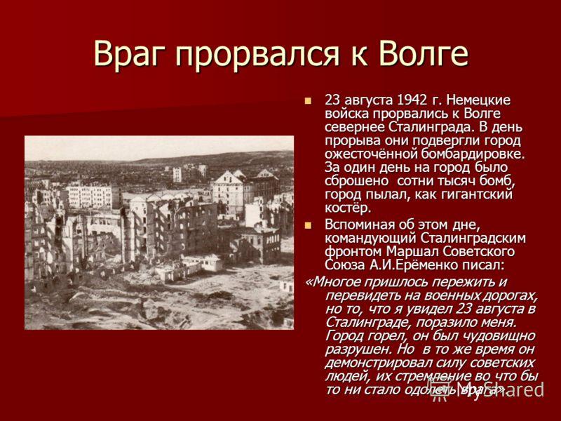 Враг прорвался к Волге 23 августа 1942 г. Немецкие войска прорвались к Волге севернее Сталинграда. В день прорыва они подвергли город ожесточённой бомбардировке. За один день на город было сброшено сотни тысяч бомб, город пылал, как гигантский костёр