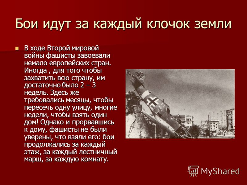 Бои идут за каждый клочок земли В ходе Второй мировой войны фашисты завоевали немало европейских стран. Иногда, для того чтобы захватить всю страну, им достаточно было 2 – 3 недель. Здесь же требовались месяцы, чтобы пересечь одну улицу, многие недел