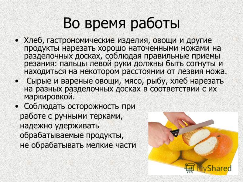 Во время работы Хлеб, гастрономические изделия, овощи и другие продукты нарезать хорошо наточенными ножами на разделочных досках, соблюдая правильные приемы резания: пальцы левой руки должны быть согнуты и находиться на некотором расстоянии от лезвия