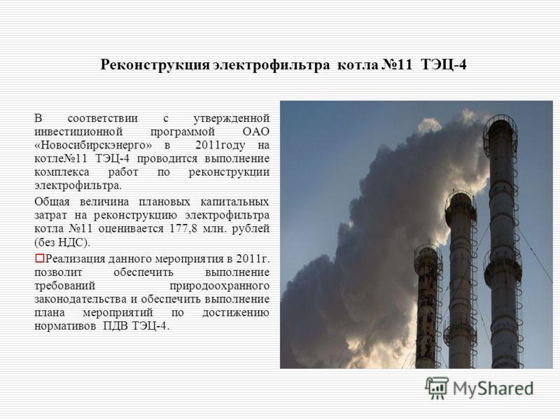 В соответствии с утвержденной инвестиционной программой ОАО «Новосибирскэнерго» в 2011году на котле11 ТЭЦ-4 проводится выполнение комплекса работ по реконструкции электрофильтра. Общая величина плановых капитальных затрат на реконструкцию электрофиль