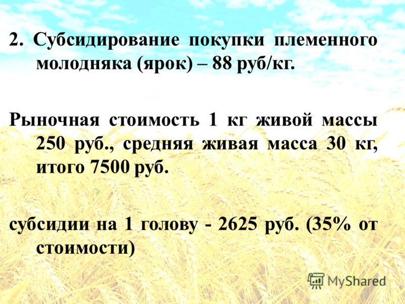 2. Субсидирование покупки племенного молодняка (ярок) – 88 руб/кг. Рыночная стоимость 1 кг живой массы 250 руб., средняя живая масса 30 кг, итого 7500 руб. субсидии на 1 голову - 2625 руб. (35% от стоимости)