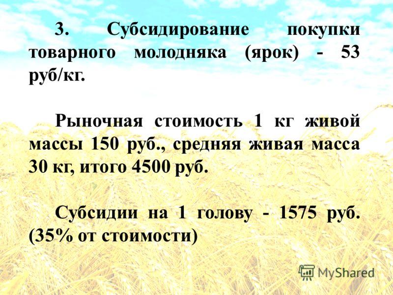 3. Субсидирование покупки товарного молодняка (ярок) - 53 руб/кг. Рыночная стоимость 1 кг живой массы 150 руб., средняя живая масса 30 кг, итого 4500 руб. Субсидии на 1 голову - 1575 руб. (35% от стоимости)