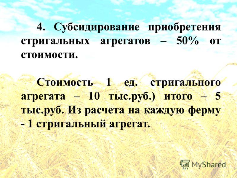 4. Субсидирование приобретения стригальных агрегатов – 50% от стоимости. Стоимость 1 ед. стригального агрегата – 10 тыс.руб.) итого – 5 тыс.руб. Из расчета на каждую ферму - 1 стригальный агрегат.