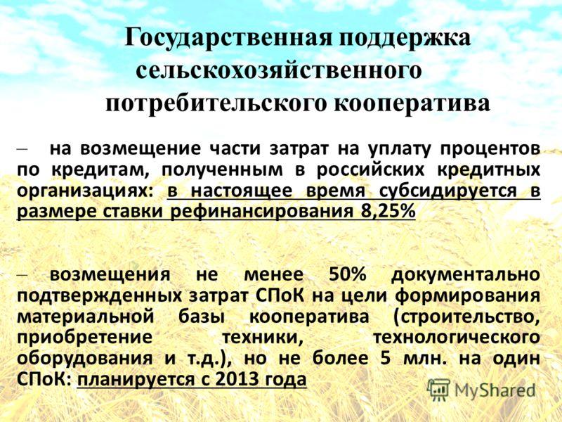 Государственная поддержка сельскохозяйственного потребительского кооператива – на возмещение части затрат на уплату процентов по кредитам, полученным в российских кредитных организациях: в настоящее время субсидируется в размере ставки рефинансирован