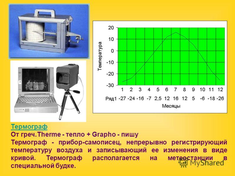 Термограф От греч.Therme - тепло + Grapho - пишу Термограф - прибор-самописец, непрерывно регистрирующий температуру воздуха и записывающий ее изменения в виде кривой. Термограф располагается на метеостанции в специальной будке.