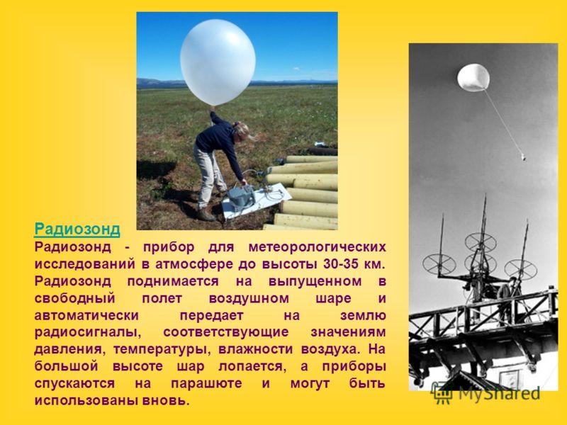 Радиозонд Радиозонд - прибор для метеорологических исследований в атмосфере до высоты 30-35 км. Радиозонд поднимается на выпущенном в свободный полет воздушном шаре и автоматически передает на землю радиосигналы, соответствующие значениям давления, т