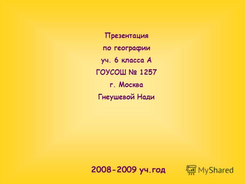Презентация по географии уч. 6 класса А ГОУСОШ 1257 г. Москва Гнеушевой Нади 2008-2009 уч.год
