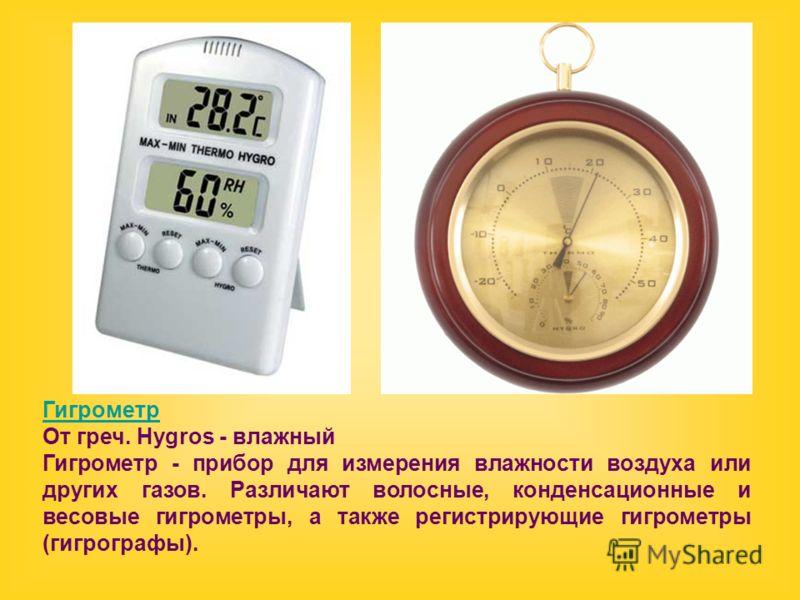 Гигрометр От греч. Hygros - влажный Гигрометр - прибор для измерения влажности воздуха или других газов. Различают волосные, конденсационные и весовые гигрометры, а также регистрирующие гигрометры (гигрографы).