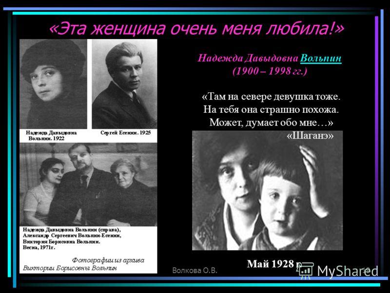 Волкова О.В.19 «Там на севере девушка тоже. На тебя она страшно похожа. Может, думает обо мне…» «Шаганэ» «Эта женщина очень меня любила!» Надежда Давыдовна ВольпинВольпин (1900 – 1998 гг.) Май 1928 г.