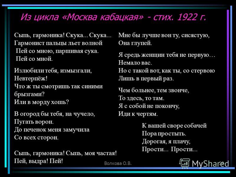 Волкова О.В.29 Из цикла «Москва кабацкая» - стих. 1922 г. Сыпь, гармоника! Скука... Скука... Гармонист пальцы льет волной Пей со мною, паршивая сука. Пей со мной. Излюбили тебя, измызгали, Невтерпёж! Что ж ты смотришь так синими брызгами? Или в морду